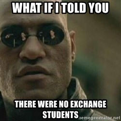 Scumbag Morpheus - what if i told you there were no exchange students