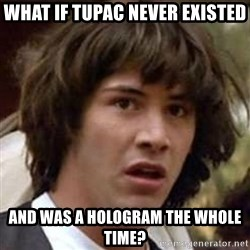 Conspiracy Keanu - What if tupac never existed and was a hologram the whole time?