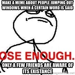 Close enough guy - Make a meme about people jumping out windows when a certain word is said only a few friends are aware of its existance