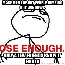 Close enough guy - Make meme about people jumping out windows only a few friends know it exists