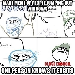 Close enough guy - make meme of people jumping out windows One person knows it exists