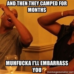 Kanye and Jay - and then they camped for months muhfucka i'll embarrass you