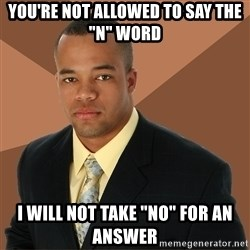 """Successful Black Man - You're not allowed to say the """"n"""" word i will not take """"no"""" for an answer"""