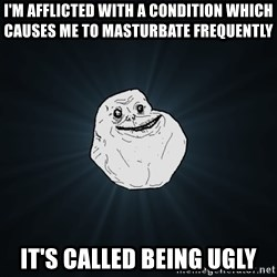 Forever Alone - i'm afflicted with a condition which causes me to masturbate frequently it's called being ugly