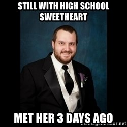 Date Rape Dave - Still with high school sweetheart met her 3 days ago
