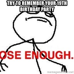 Close enough guy - TRY TO REMEMBER YOUR 19TH BIRTHDAY PARTY