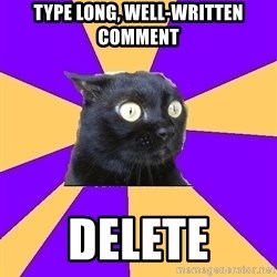 Anxiety Cat - type long, well-written comment delete