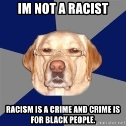 Racist Dog - im not a racist racism is a crime and crime is for black people.