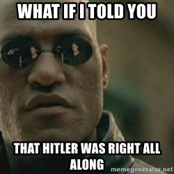 Scumbag Morpheus - What if i told you That Hitler was right all along