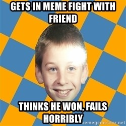 annoying elementary school kid - Gets in meme fight with friend thinks he won, fails horribly