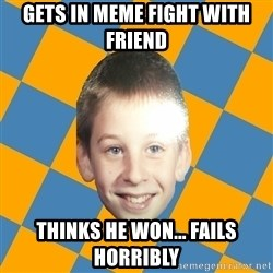 annoying elementary school kid - gets in meme fight with friend thinks he won... fails horribly