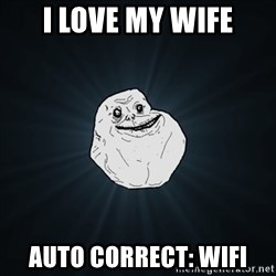 Forever Alone Date Myself Fail Life - I love my wife Auto correct: wifi