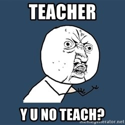 Y U No - teacher y u no teach?