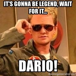 Deal with it barney - it's gonna be Legend, wait for it... DARIO!