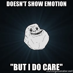 "Forever Alone - Doesn't show emotion ""But I do care"""