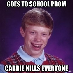 Bad Luck Brian - goes to school prom carrie kills everyone