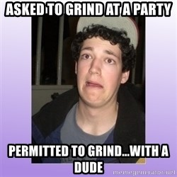 Desperate Boyfriend - asked to grind at a party permitted to grind...with a dude