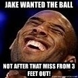 Kobe Bryant - jake wanted the ball not after that miss from 3 feet out!