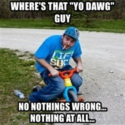 """Thug Life on a Trike - where's that """"yo dawg"""" guy no nothings wrong... nothing at all..."""
