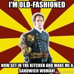 Steampunk Guy - I'm old-fashioned now get in the kitchen and make me a sandwich woman!