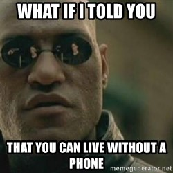 Scumbag Morpheus - What if i told you that you can live without a phone