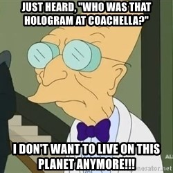 """dr farnsworth - just heard, """"who was that hologram at coachella?"""" I don't want to live on this planet anymore!!!"""