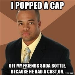 Successful Black Man - i popped a cap off my friends soda bottle, because he had a cast on.