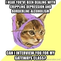 Hipster Kitty - I hear You've been dealing with crippling depression and borderline alcoholism Can I interview you for my gateways class?