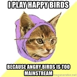 Hipster Kitty - i play happy birds because angry birds is too mainstream
