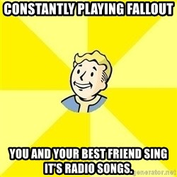Fallout 3 - constantly playing fallout you and your best friend sing it's radio songs.