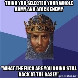 "Aoe2 - Think you selected your whole army and atack enemy ""What the fuck are you doing still back at the base!!"""
