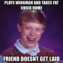 Bad Luck Brian - plays wingman and takes fat chick home friend doesnt get laid