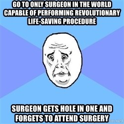 Okay Guy - Go to only surgeon in the world capable of performing revolutionary life-saving procedure Surgeon gets hole in one and forgets to attend surgery