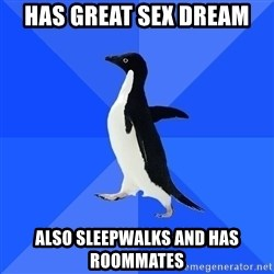 Socially Awkward Penguin - Has great sex dream Also sleepwalks and has roommates
