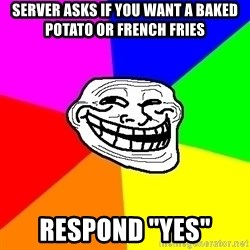 "Trollface - Server asks if you want a baked potato or french fries Respond ""yes"""