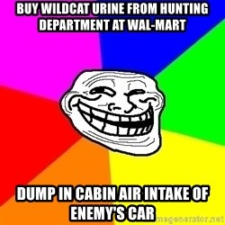 Trollface - Buy wildcat urine from hunting department at wal-mart dump in cabin air intake of enemy's car