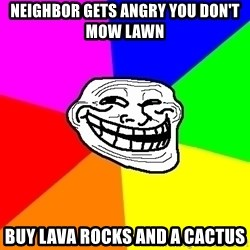 Trollface - Neighbor gets angry you don't mow lawn Buy lava rocks and a cactus