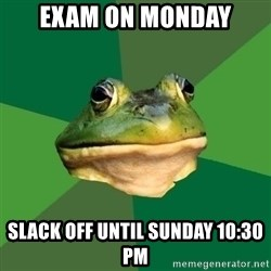 Foul Bachelor Frog - exam on monday slack off until sunday 10:30 PM