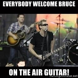 Nickelback - EVERYBODY WELCOME BRUCE  ON THE AIR GUITAR!