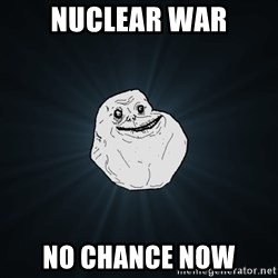 Forever Alone - Nuclear war No chance now