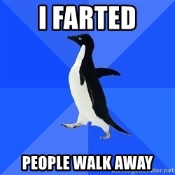 Socially Awkward Penguin - i FARTED pEOPLE WALK AWAY