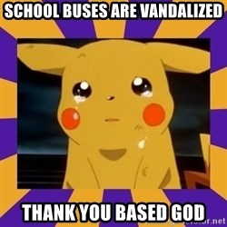 Crying Pikachu - School Buses are vandalized thank you based god