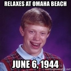 Bad Luck Brian - Relaxes at omaha beach june 6, 1944