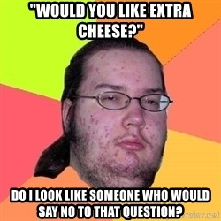 "Butthurt Dweller - ""would you like extra cheese?"" do i look like someone who would say no to that question?"