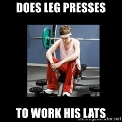 Annoying Gym Newbie - does leg presses to work his lats