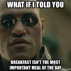 Scumbag Morpheus - what if i told you breakfast isn't the most important meal of the day