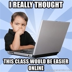 Programmers son - i really thought this class would be easier online