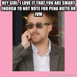 Hey Girl - Hey Girl, I love it that you are smart enough to not vote for pena nieto or  JVM
