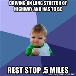 Success Kid - driving on long stretch of highway and has to be Rest stop .5 miles