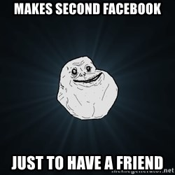 Forever Alone - makes second facebook just to have a friend